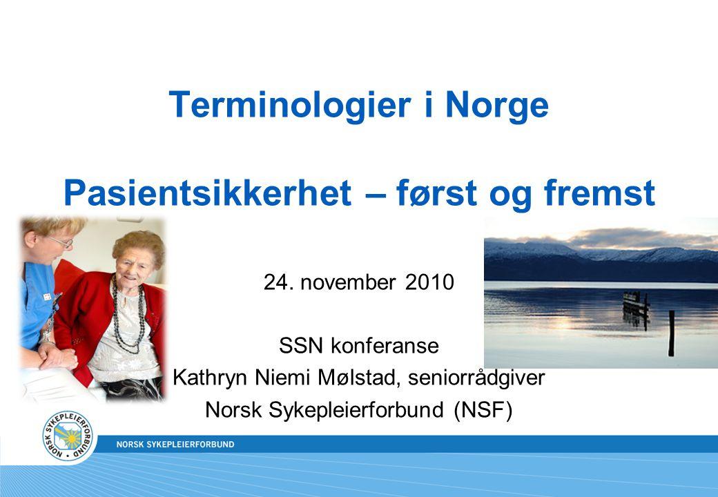 Terminologier i Norge Pasientsikkerhet – først og fremst 24. november 2010 SSN konferanse Kathryn Niemi Mølstad, seniorrådgiver Norsk Sykepleierforbun
