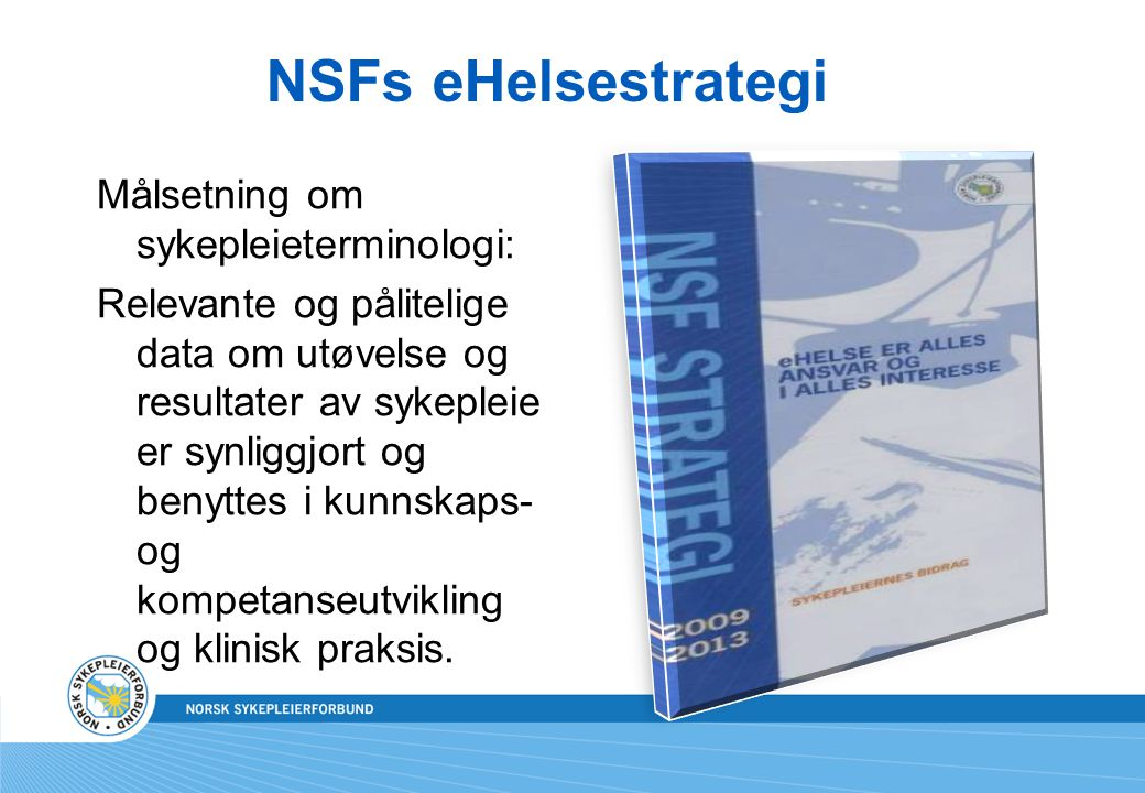 NSF opprettet et terminologiråd mars 2008 Hensikten: Sørge for en fremtidsorientert vurdering og anbefaling som bidrar til å sikre god kvalitet, kontinuitet og sikkerhet i dokumentasjon av sykepleiernes planlagte og gjennomførte helsehjelp.