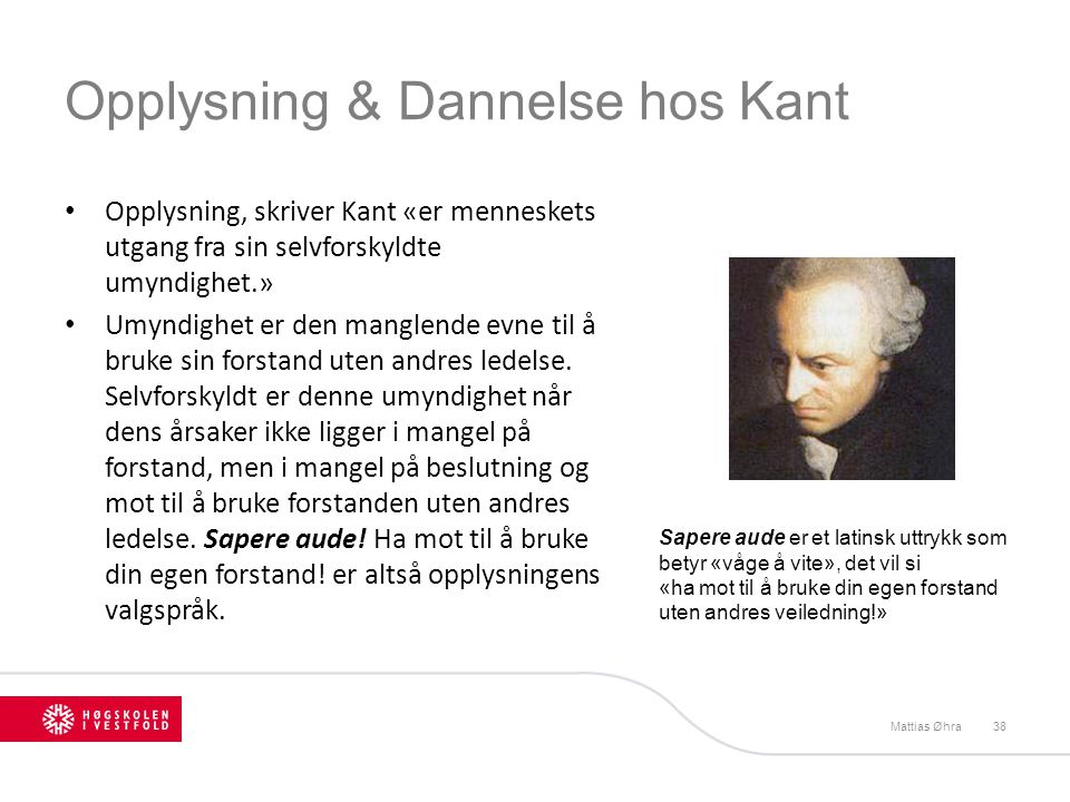 Opplysning & Dannelse hos Kant • Opplysning, skriver Kant «er menneskets utgang fra sin selvforskyldte umyndighet.» • Umyndighet er den manglende evne