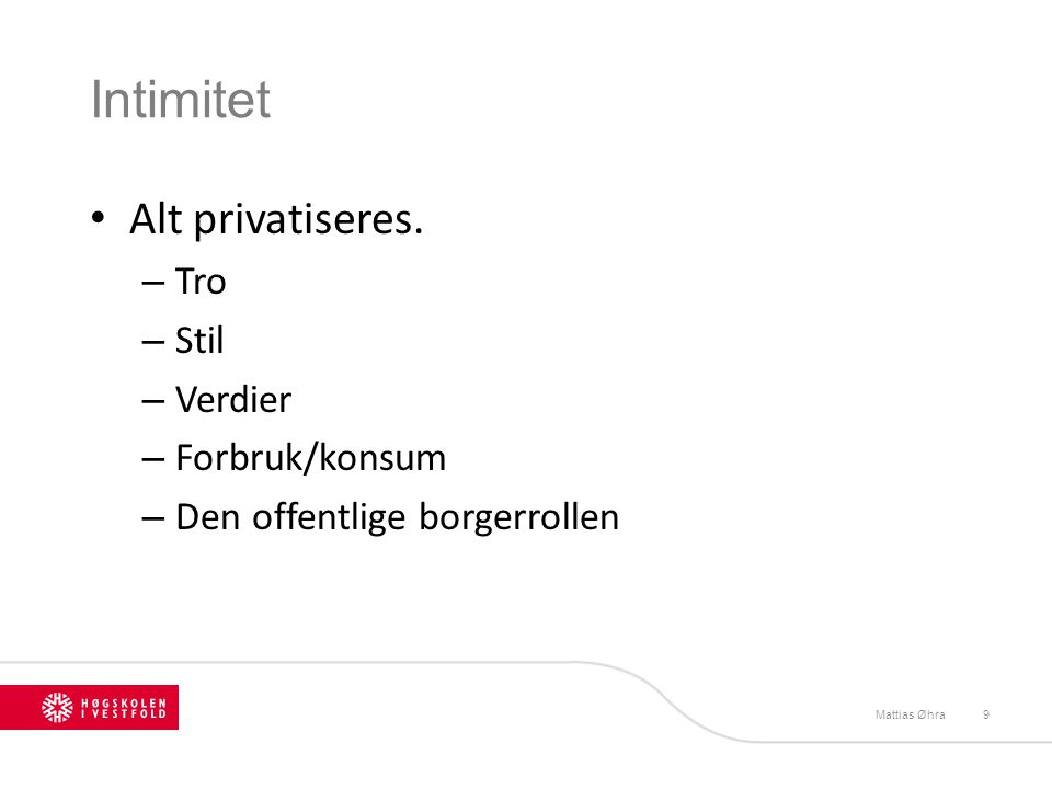 Intimitet • Alt privatiseres. – Tro – Stil – Verdier – Forbruk/konsum – Den offentlige borgerrollen Mattias Øhra9