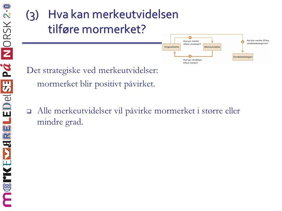 (3) Hva kan merkeutvidelsen tilføre mormerket? Det strategiske ved merkeutvidelser: mormerket blir positivt påvirket.  Alle merkeutvidelser vil påvir