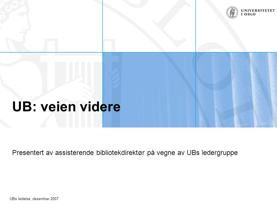 UBs ledelse, desember 2007 UB: veien videre Presentert av assisterende bibliotekdirektør på vegne av UBs ledergruppe
