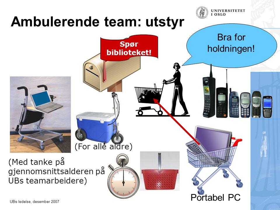 UBs ledelse, desember 2007 Ambulerende team: utstyr (Med tanke på gjennomsnittsalderen på UBs teamarbeidere) Bra for holdningen.
