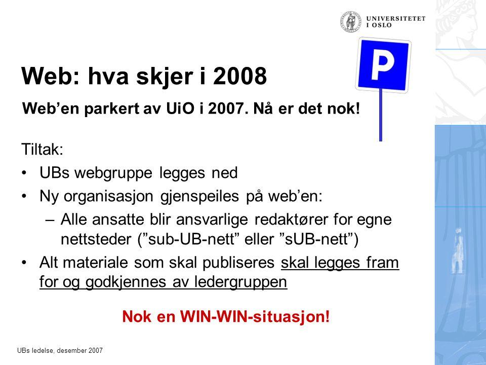 UBs ledelse, desember 2007 Web: hva skjer i 2008 Tiltak: •UBs webgruppe legges ned •Ny organisasjon gjenspeiles på web'en: –Alle ansatte blir ansvarlige redaktører for egne nettsteder ( sub-UB-nett eller sUB-nett ) •Alt materiale som skal publiseres skal legges fram for og godkjennes av ledergruppen Nok en WIN-WIN-situasjon.