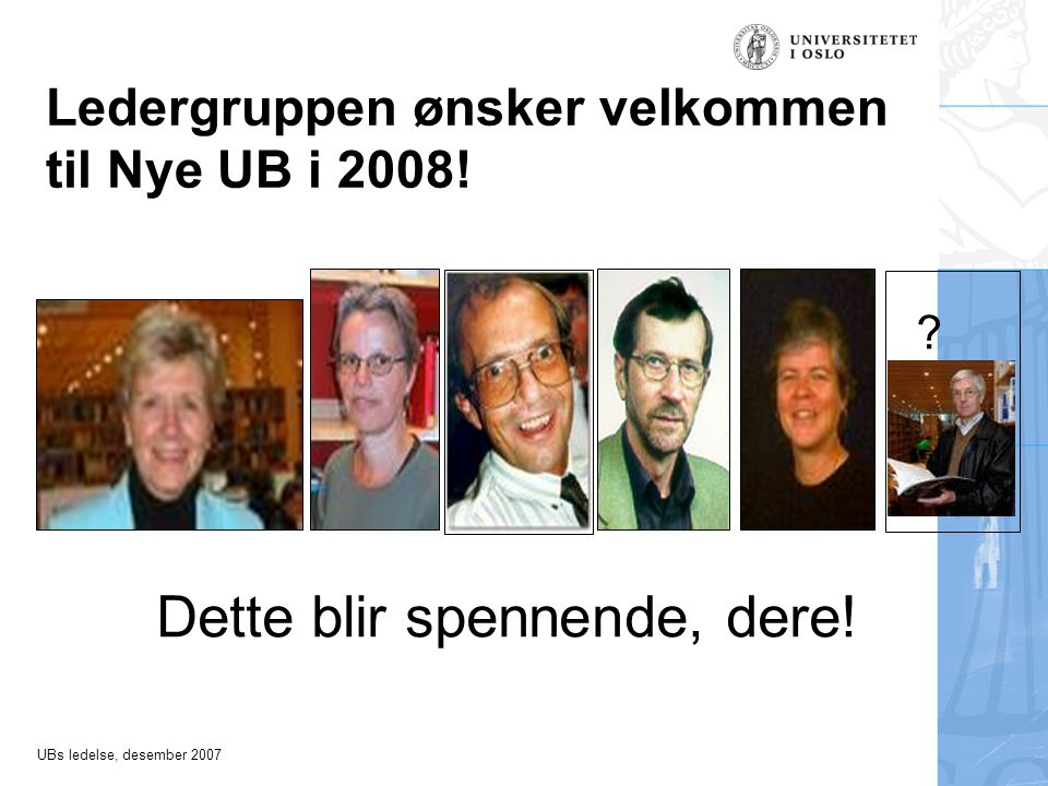 UBs ledelse, desember 2007 Ledergruppen ønsker velkommen til Nye UB i 2008.