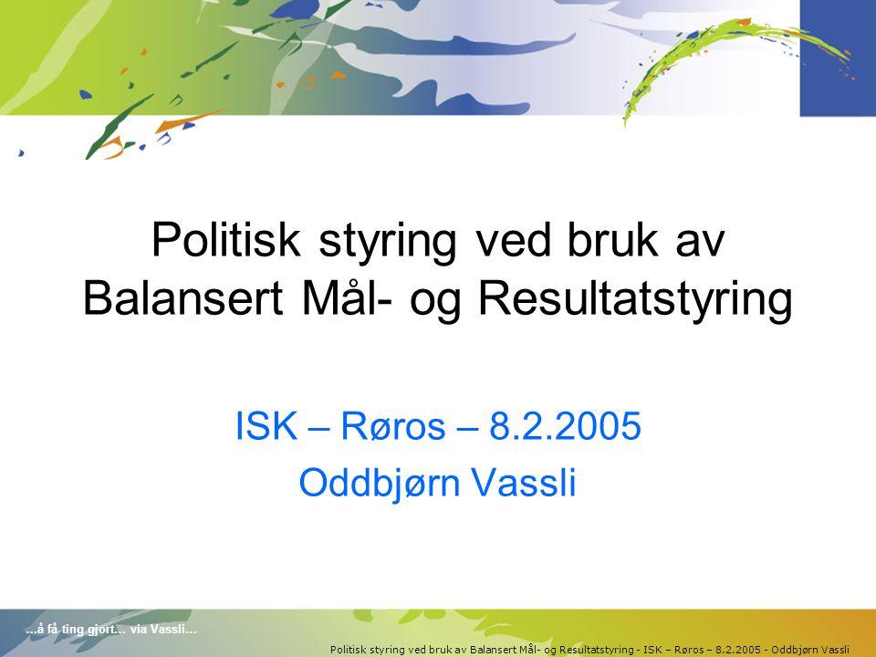 …å få ting gjort… via Vassli… Politisk styring ved bruk av Balansert Mål- og Resultatstyring - ISK – Røros – 8.2.2005 - Oddbjørn Vassli Politisk styring ved bruk av Balansert Mål- og Resultatstyring ISK – Røros – 8.2.2005 Oddbjørn Vassli