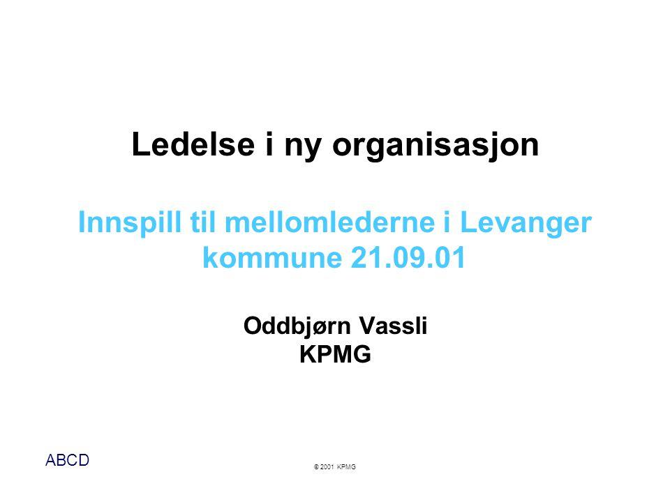 ABCD © 2001 KPMG Ledelse i ny organisasjon Innspill til mellomlederne i Levanger kommune 21.09.01 Oddbjørn Vassli KPMG
