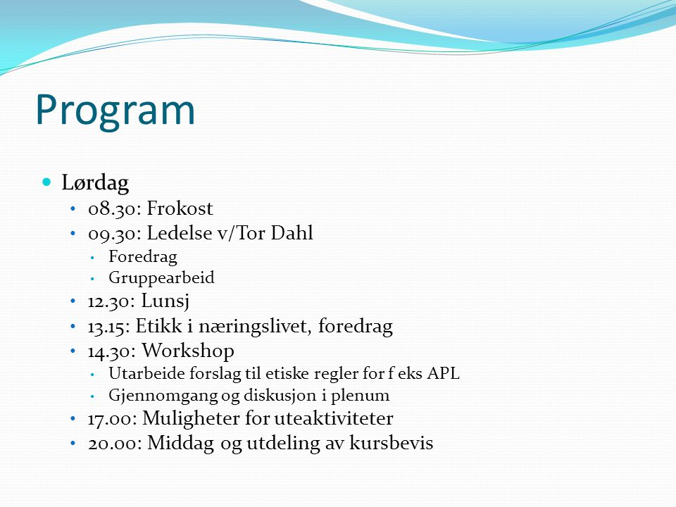 Program  Lørdag • 08.30: Frokost • 09.30: Ledelse v/Tor Dahl • Foredrag • Gruppearbeid • 12.30: Lunsj • 13.15: Etikk i næringslivet, foredrag • 14.30: Workshop • Utarbeide forslag til etiske regler for f eks APL • Gjennomgang og diskusjon i plenum • 17.00: Muligheter for uteaktiviteter • 20.00: Middag og utdeling av kursbevis
