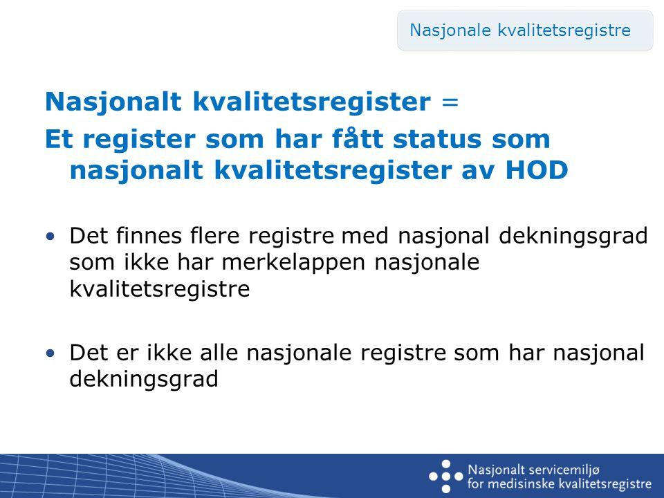 Nasjonalt kvalitetsregister = Et register som har fått status som nasjonalt kvalitetsregister av HOD •Det finnes flere registre med nasjonal dekningsgrad som ikke har merkelappen nasjonale kvalitetsregistre •Det er ikke alle nasjonale registre som har nasjonal dekningsgrad Nasjonale kvalitetsregistre