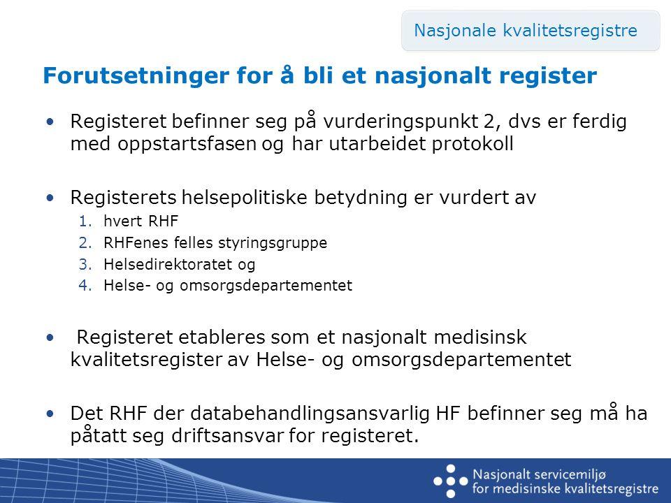 Forutsetninger for å bli et nasjonalt register •Registeret befinner seg på vurderingspunkt 2, dvs er ferdig med oppstartsfasen og har utarbeidet protokoll •Registerets helsepolitiske betydning er vurdert av 1.hvert RHF 2.RHFenes felles styringsgruppe 3.Helsedirektoratet og 4.Helse- og omsorgsdepartementet • Registeret etableres som et nasjonalt medisinsk kvalitetsregister av Helse- og omsorgsdepartementet •Det RHF der databehandlingsansvarlig HF befinner seg må ha påtatt seg driftsansvar for registeret.