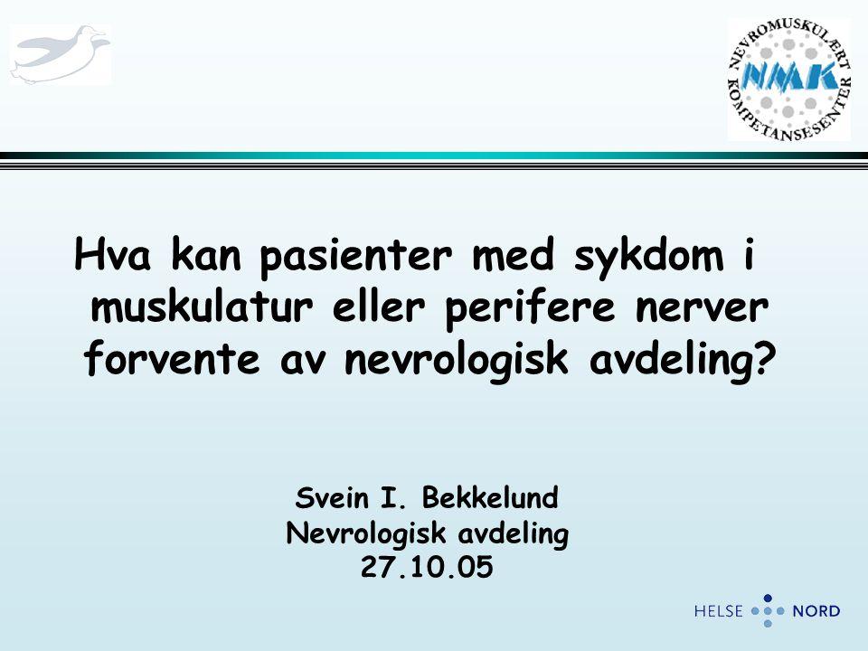 Hva kan pasienter med sykdom i muskulatur eller perifere nerver forvente av nevrologisk avdeling? Svein I. Bekkelund Nevrologisk avdeling 27.10.05