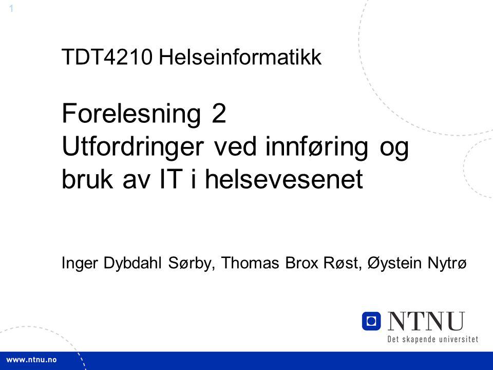 1 TDT4210 Helseinformatikk Forelesning 2 Utfordringer ved innføring og bruk av IT i helsevesenet Inger Dybdahl Sørby, Thomas Brox Røst, Øystein Nytrø