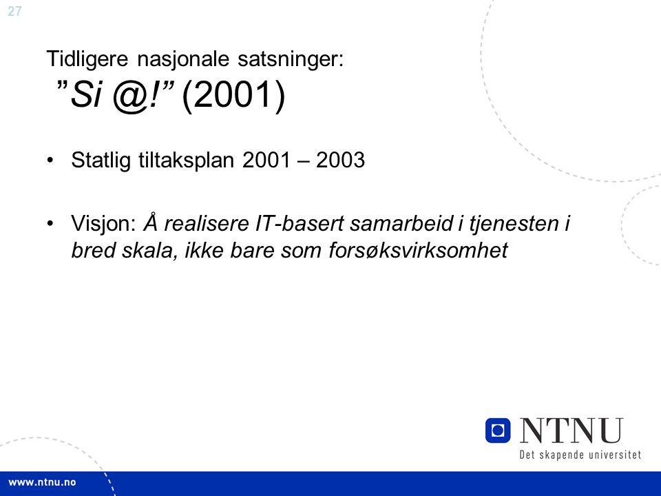 27 Tidligere nasjonale satsninger: Si @! (2001) •Statlig tiltaksplan 2001 – 2003 •Visjon: Å realisere IT-basert samarbeid i tjenesten i bred skala, ikke bare som forsøksvirksomhet