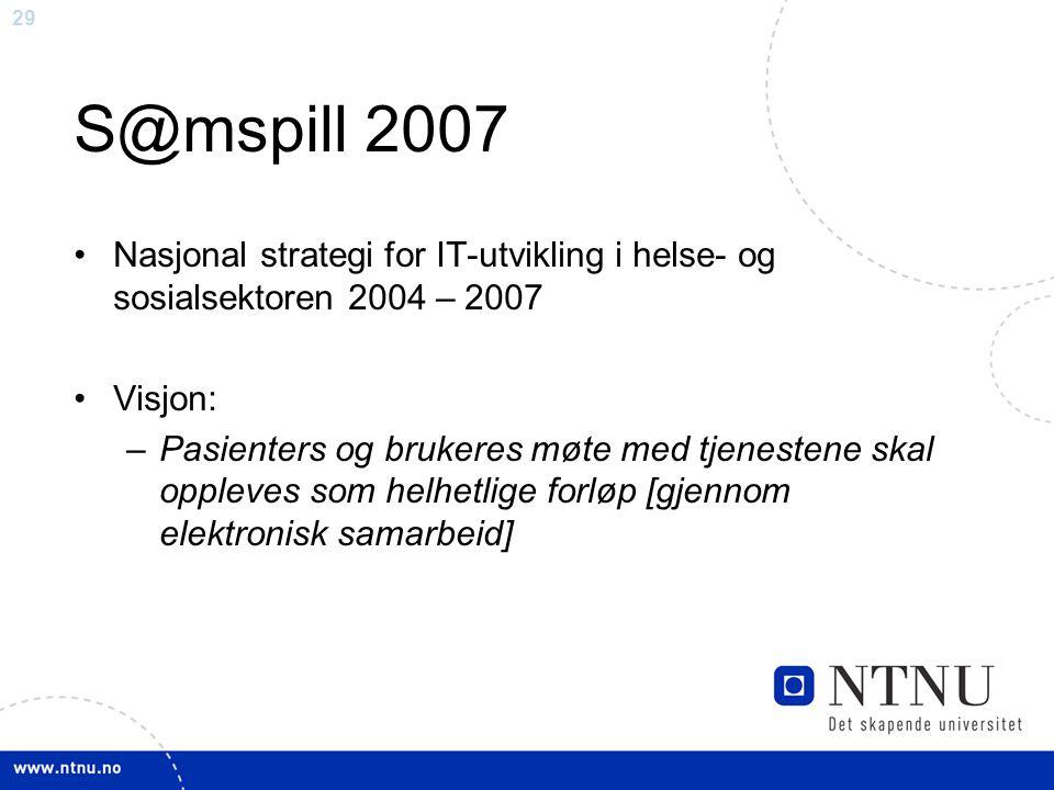 29 S@mspill 2007 •Nasjonal strategi for IT-utvikling i helse- og sosialsektoren 2004 – 2007 •Visjon: –Pasienters og brukeres møte med tjenestene skal oppleves som helhetlige forløp [gjennom elektronisk samarbeid]