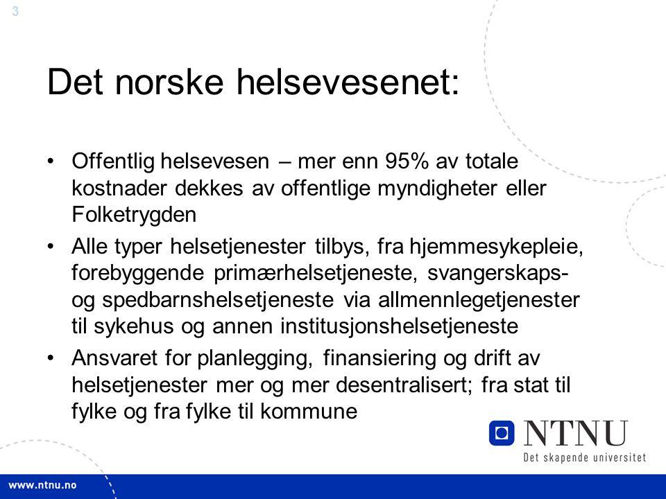 3 Det norske helsevesenet: •Offentlig helsevesen – mer enn 95% av totale kostnader dekkes av offentlige myndigheter eller Folketrygden •Alle typer helsetjenester tilbys, fra hjemmesykepleie, forebyggende primærhelsetjeneste, svangerskaps- og spedbarnshelsetjeneste via allmennlegetjenester til sykehus og annen institusjonshelsetjeneste •Ansvaret for planlegging, finansiering og drift av helsetjenester mer og mer desentralisert; fra stat til fylke og fra fylke til kommune