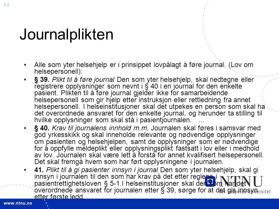 44 Journalplikten •Alle som yter helsehjelp er i prinsippet lovpålagt å føre journal. (Lov om helsepersonell): •§ 39. Plikt til å føre journal Den som