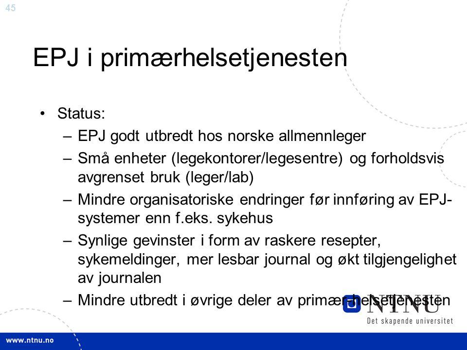 45 EPJ i primærhelsetjenesten •Status: –EPJ godt utbredt hos norske allmennleger –Små enheter (legekontorer/legesentre) og forholdsvis avgrenset bruk (leger/lab) –Mindre organisatoriske endringer før innføring av EPJ- systemer enn f.eks.
