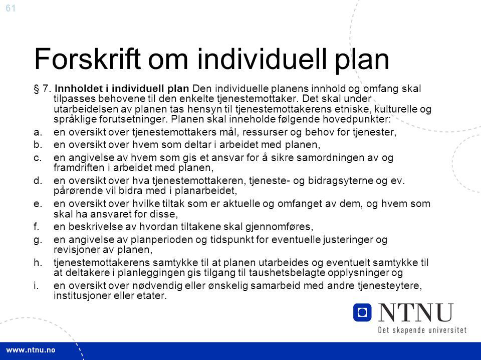 61 Forskrift om individuell plan § 7. Innholdet i individuell plan Den individuelle planens innhold og omfang skal tilpasses behovene til den enkelte