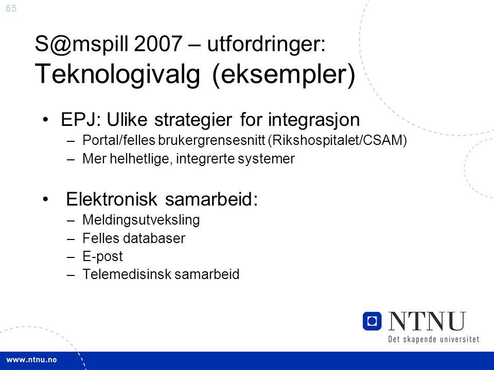 65 S@mspill 2007 – utfordringer: Teknologivalg (eksempler) •EPJ: Ulike strategier for integrasjon –Portal/felles brukergrensesnitt (Rikshospitalet/CSAM) –Mer helhetlige, integrerte systemer • Elektronisk samarbeid: –Meldingsutveksling –Felles databaser –E-post –Telemedisinsk samarbeid