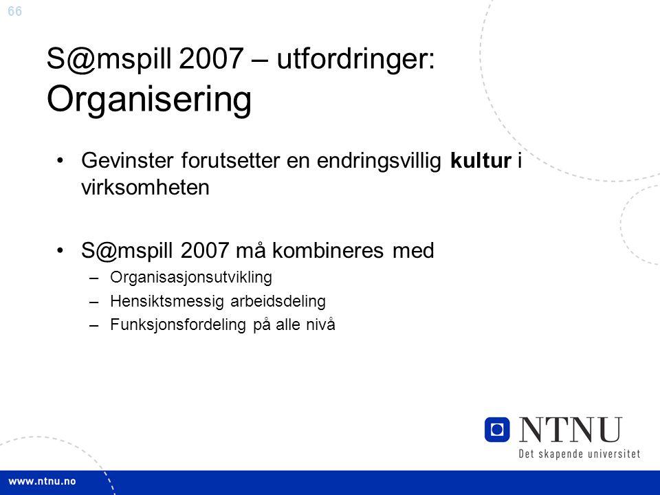 66 S@mspill 2007 – utfordringer: Organisering •Gevinster forutsetter en endringsvillig kultur i virksomheten •S@mspill 2007 må kombineres med –Organisasjonsutvikling –Hensiktsmessig arbeidsdeling –Funksjonsfordeling på alle nivå