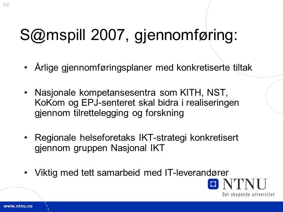 68 S@mspill 2007, gjennomføring: •Årlige gjennomføringsplaner med konkretiserte tiltak •Nasjonale kompetansesentra som KITH, NST, KoKom og EPJ-senteret skal bidra i realiseringen gjennom tilrettelegging og forskning •Regionale helseforetaks IKT-strategi konkretisert gjennom gruppen Nasjonal IKT •Viktig med tett samarbeid med IT-leverandører