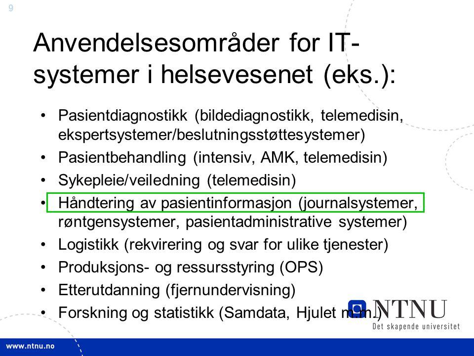 9 Anvendelsesområder for IT- systemer i helsevesenet (eks.): •Pasientdiagnostikk (bildediagnostikk, telemedisin, ekspertsystemer/beslutningsstøttesystemer) •Pasientbehandling (intensiv, AMK, telemedisin) •Sykepleie/veiledning (telemedisin) •Håndtering av pasientinformasjon (journalsystemer, røntgensystemer, pasientadministrative systemer) •Logistikk (rekvirering og svar for ulike tjenester) •Produksjons- og ressursstyring (OPS) •Etterutdanning (fjernundervisning) •Forskning og statistikk (Samdata, Hjulet m.m.)