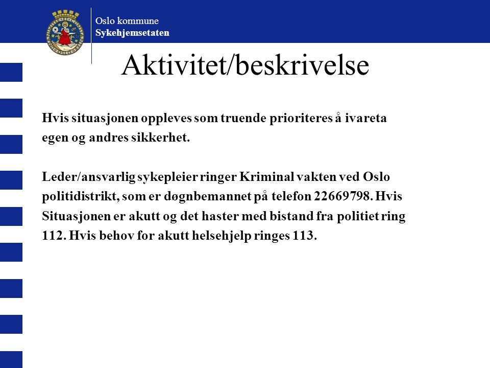 Oslo kommune Sykehjemsetaten Aktivitet/beskrivelse Hvis situasjonen oppleves som truende prioriteres å ivareta egen og andres sikkerhet. Leder/ansvarl