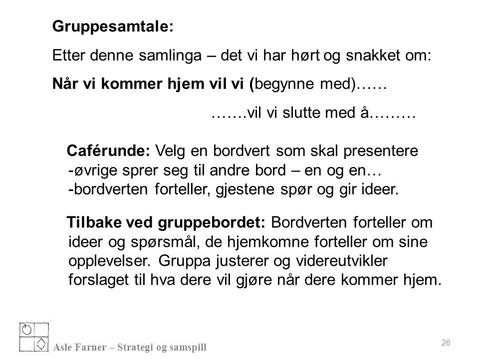 Asle Farner – Strategi og samspill 26 Caférunde: Velg en bordvert som skal presentere -øvrige sprer seg til andre bord – en og en… -bordverten fortell