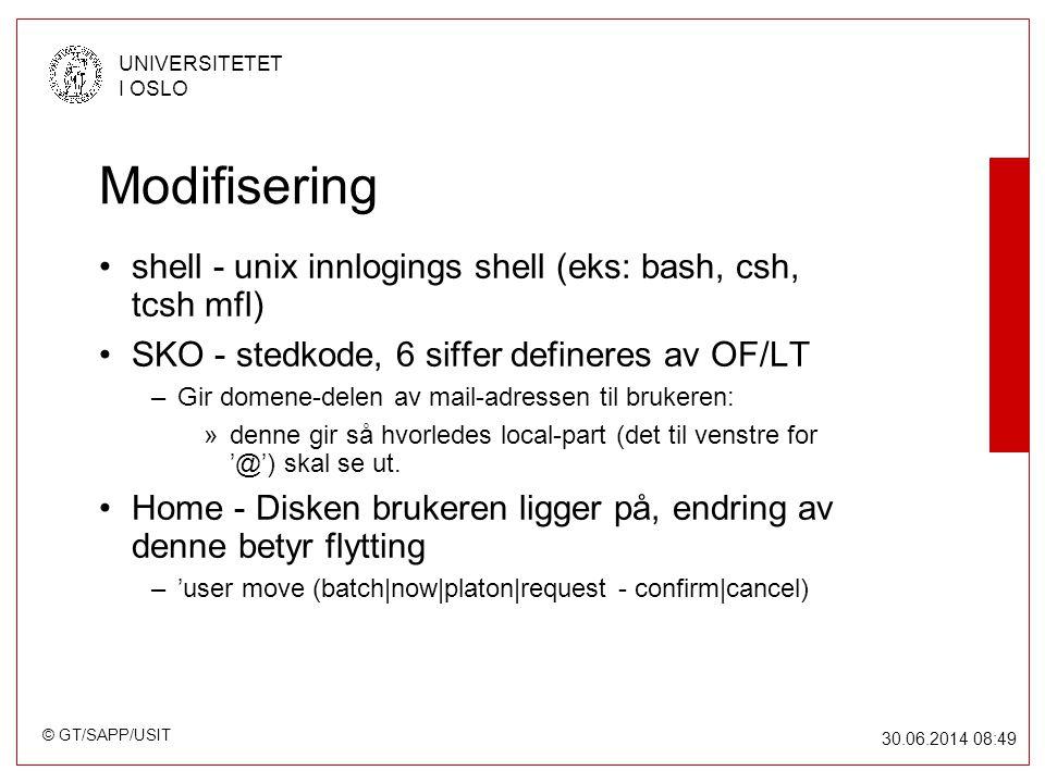 © GT/SAPP/USIT UNIVERSITETET I OSLO 30.06.2014 08:49 Modifisering •shell - unix innlogings shell (eks: bash, csh, tcsh mfl) •SKO - stedkode, 6 siffer defineres av OF/LT –Gir domene-delen av mail-adressen til brukeren: »denne gir så hvorledes local-part (det til venstre for '@') skal se ut.
