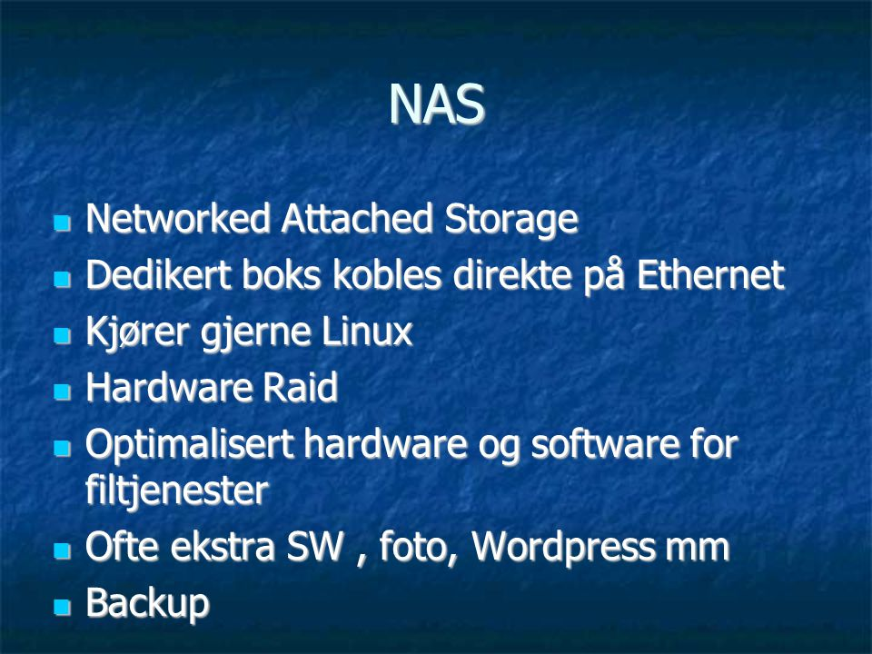 NAS  Networked Attached Storage  Dedikert boks kobles direkte på Ethernet  Kjører gjerne Linux  Hardware Raid  Optimalisert hardware og software