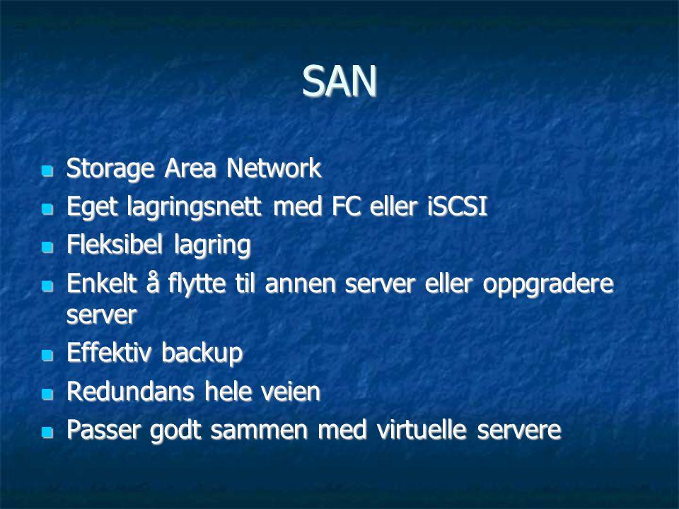 SAN  Storage Area Network  Eget lagringsnett med FC eller iSCSI  Fleksibel lagring  Enkelt å flytte til annen server eller oppgradere server  Effektiv backup  Redundans hele veien  Passer godt sammen med virtuelle servere