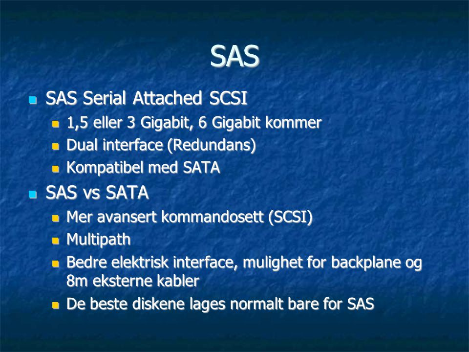 SAS  SAS Serial Attached SCSI  1,5 eller 3 Gigabit, 6 Gigabit kommer  Dual interface (Redundans)  Kompatibel med SATA  SAS vs SATA  Mer avansert