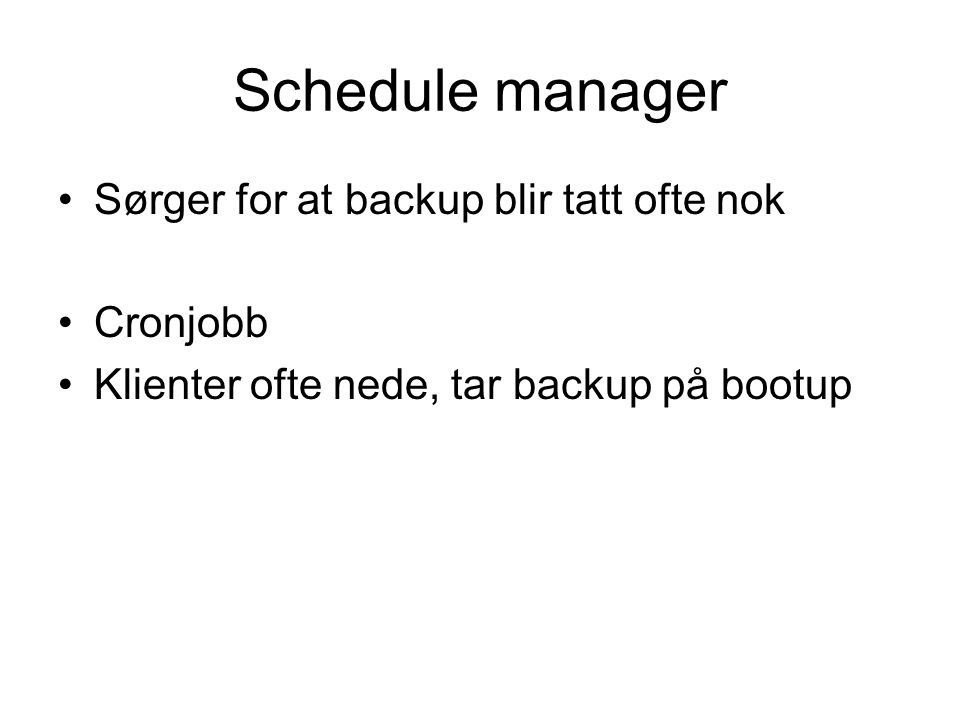 Schedule manager •Sørger for at backup blir tatt ofte nok •Cronjobb •Klienter ofte nede, tar backup på bootup