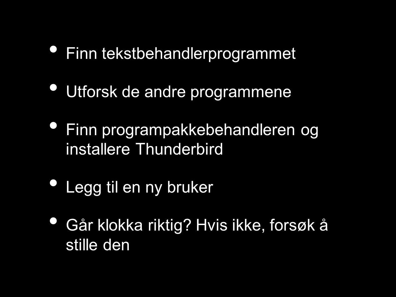 • Finn tekstbehandlerprogrammet • Utforsk de andre programmene • Finn programpakkebehandleren og installere Thunderbird • Legg til en ny bruker • Går