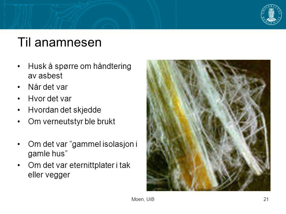 Moen, UiB21 Til anamnesen •Husk å spørre om håndtering av asbest •Når det var •Hvor det var •Hvordan det skjedde •Om verneutstyr ble brukt •Om det var