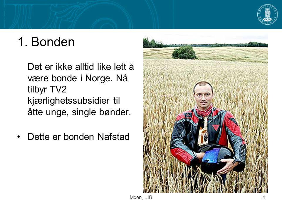 Moen, UiB4 1. Bonden Det er ikke alltid like lett å være bonde i Norge. Nå tilbyr TV2 kjærlighetssubsidier til åtte unge, single bønder. •Dette er bon