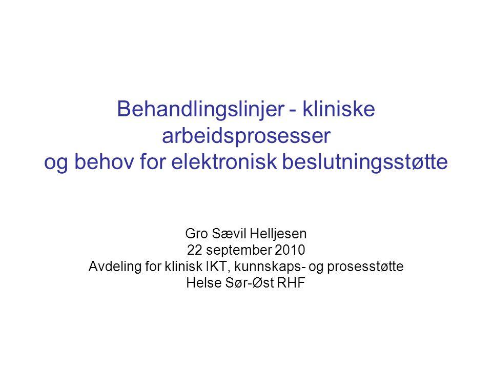 Behandlingslinjer - kliniske arbeidsprosesser og behov for elektronisk beslutningsstøtte Gro Sævil Helljesen 22 september 2010 Avdeling for klinisk IKT, kunnskaps- og prosesstøtte Helse Sør-Øst RHF
