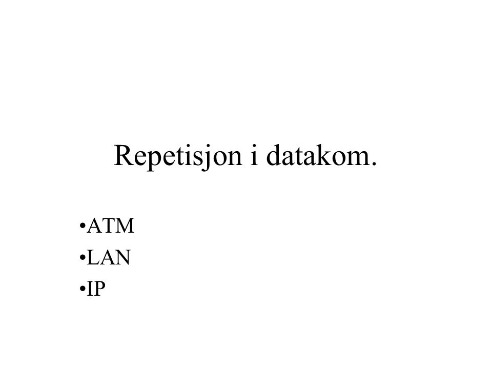 Asynchronous Transfer Mode (ATM) •Transmisjon av pakker med fast størrelse -> Celler •Cellene består hver av 53 oktetter •Forbindelsesorientert (som TCP) •Tilbyr QoS (kvalitetsklasse) •Datahastigheter mellom 25,6 Mbps og 622,08 Mbps på det fysiske laget
