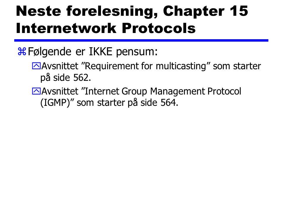 "Neste forelesning, Chapter 15 Internetwork Protocols zFølgende er IKKE pensum: yAvsnittet ""Requirement for multicasting"" som starter på side 562. yAvs"