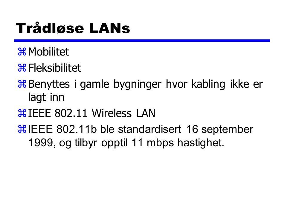 Trådløse LANs zMobilitet zFleksibilitet zBenyttes i gamle bygninger hvor kabling ikke er lagt inn zIEEE 802.11 Wireless LAN  IEEE 802.11b ble standardisert 16 september 1999, og tilbyr opptil 11 mbps hastighet.
