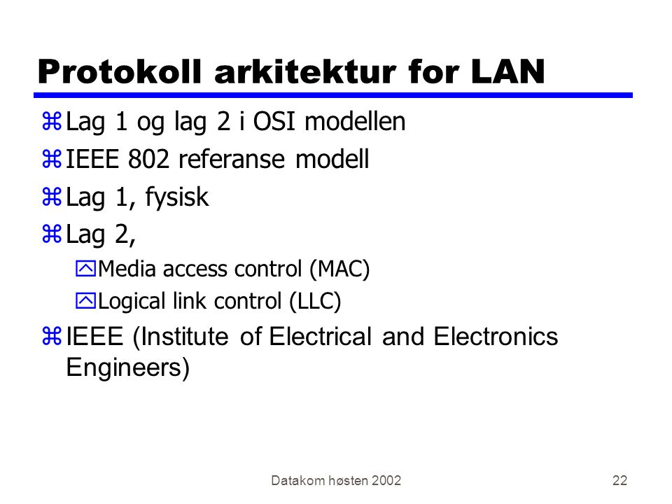 Datakom høsten Protokoll arkitektur for LAN zLag 1 og lag 2 i OSI modellen zIEEE 802 referanse modell zLag 1, fysisk zLag 2, yMedia access control (MAC) yLogical link control (LLC)  IEEE (Institute of Electrical and Electronics Engineers)
