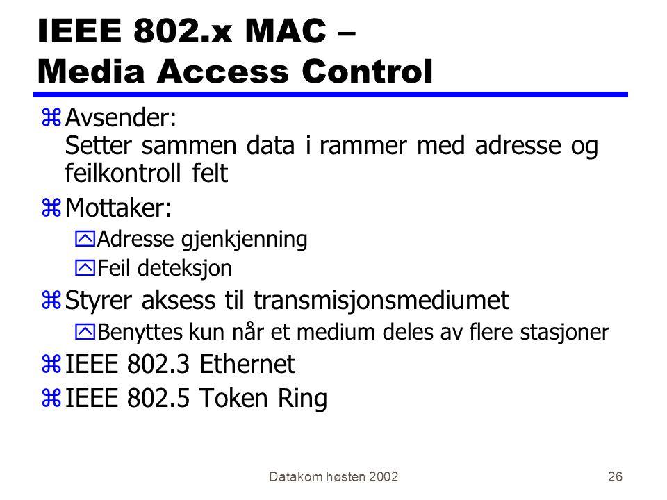 Datakom høsten 200226 IEEE 802.x MAC – Media Access Control zAvsender: Setter sammen data i rammer med adresse og feilkontroll felt zMottaker: yAdresse gjenkjenning yFeil deteksjon zStyrer aksess til transmisjonsmediumet yBenyttes kun når et medium deles av flere stasjoner zIEEE 802.3 Ethernet zIEEE 802.5 Token Ring