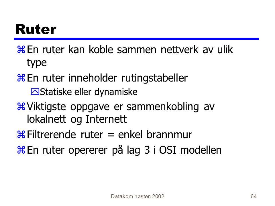 Datakom høsten 200264 Ruter zEn ruter kan koble sammen nettverk av ulik type zEn ruter inneholder rutingstabeller yStatiske eller dynamiske zViktigste oppgave er sammenkobling av lokalnett og Internett zFiltrerende ruter = enkel brannmur zEn ruter opererer på lag 3 i OSI modellen