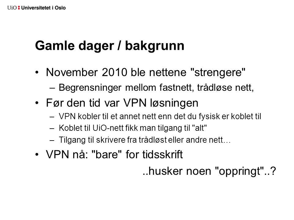 Gamle dager / bakgrunn •November 2010 ble nettene strengere –Begrensninger mellom fastnett, trådløse nett, •Før den tid var VPN løsningen –VPN kobler til et annet nett enn det du fysisk er koblet til –Koblet til UiO-nett fikk man tilgang til alt –Tilgang til skrivere fra trådløst eller andre nett… •VPN nå: bare for tidsskrift..husker noen oppringt ..