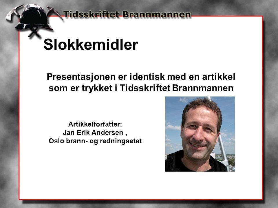 Presentasjonen er identisk med en artikkel som er trykket i Tidsskriftet Brannmannen Artikkelforfatter: Jan Erik Andersen, Oslo brann- og redningsetat Slokkemidler