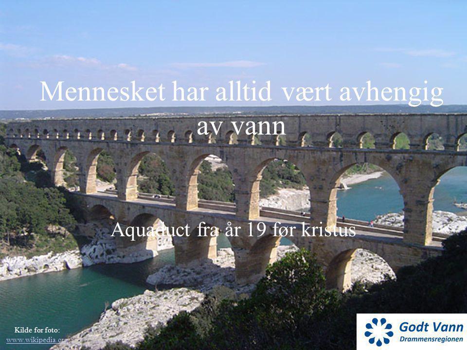 Mennesket har alltid vært avhengig av vann Aquaduct fra år 19 før kristus Kilde for foto: www.wikipedia.org www.wikipedia.org