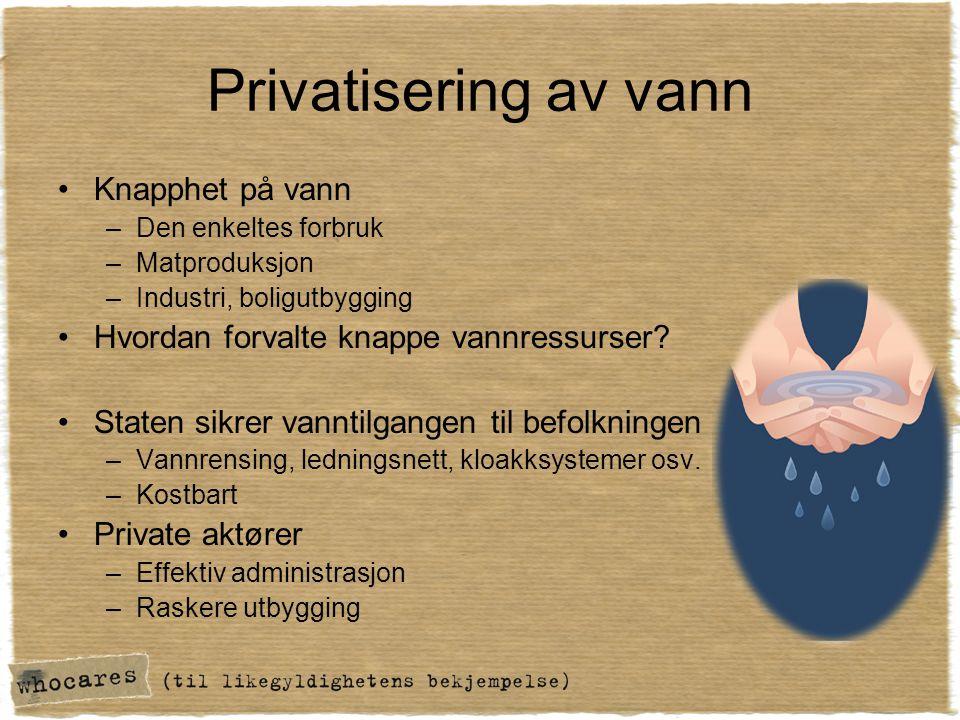 Privatisering av vann •Knapphet på vann –Den enkeltes forbruk –Matproduksjon –Industri, boligutbygging •Hvordan forvalte knappe vannressurser? •Staten