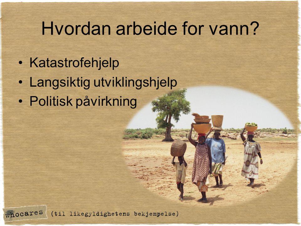Hvordan arbeide for vann? •Katastrofehjelp •Langsiktig utviklingshjelp •Politisk påvirkning