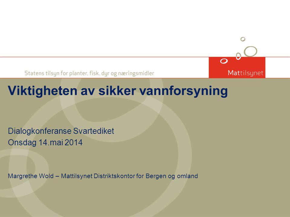 Dialogkonferanse Svartediket Onsdag 14.mai 2014 Margrethe Wold – Mattilsynet Distriktskontor for Bergen og omland Viktigheten av sikker vannforsyning