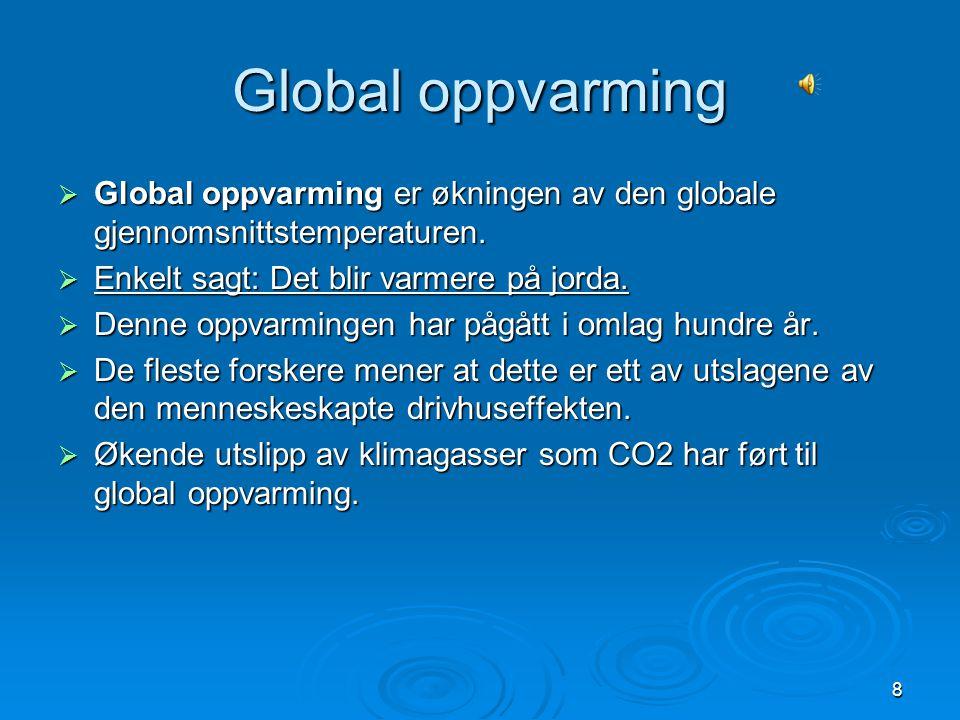 8 Global oppvarming  Global oppvarming er økningen av den globale gjennomsnittstemperaturen.  Enkelt sagt: Det blir varmere på jorda.  Denne oppvar